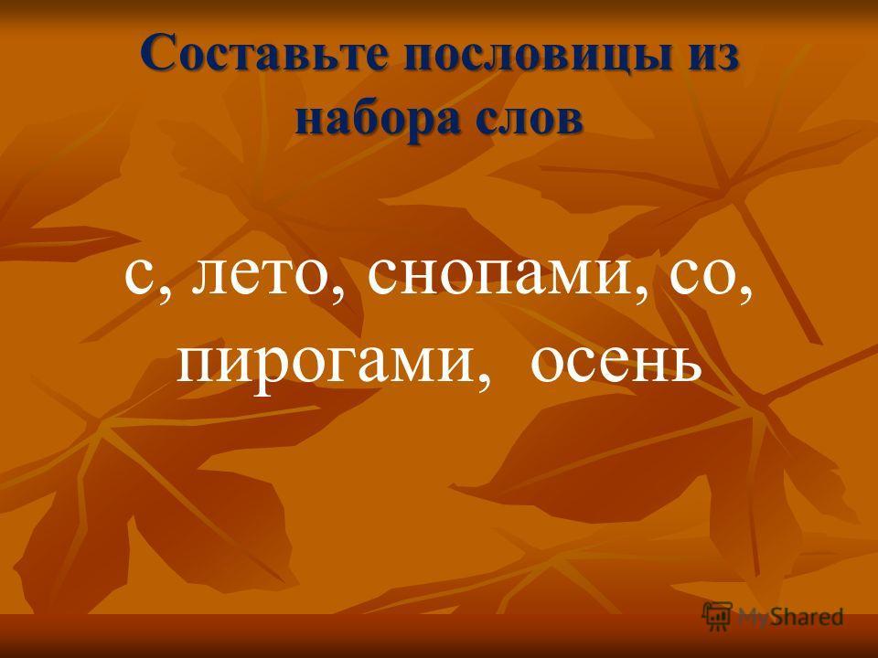 Составьте пословицы из набора слов с, лето, снопами, со, пирогами, осень