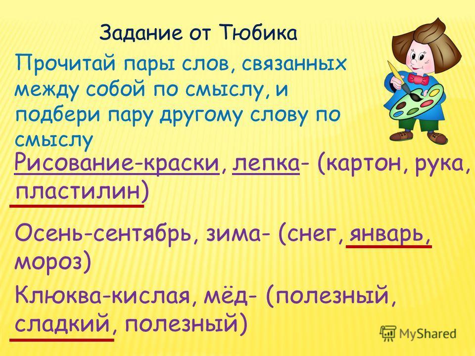Задание от Тюбика Прочитай пары слов, связанных между собой по смыслу, и подбери пару другому слову по смыслу Рисование-краски, лепка- (картон, рука, пластилин) Осень-сентябрь, зима- (снег, январь, мороз) Клюква-кислая, мёд- (полезный, сладкий, полез