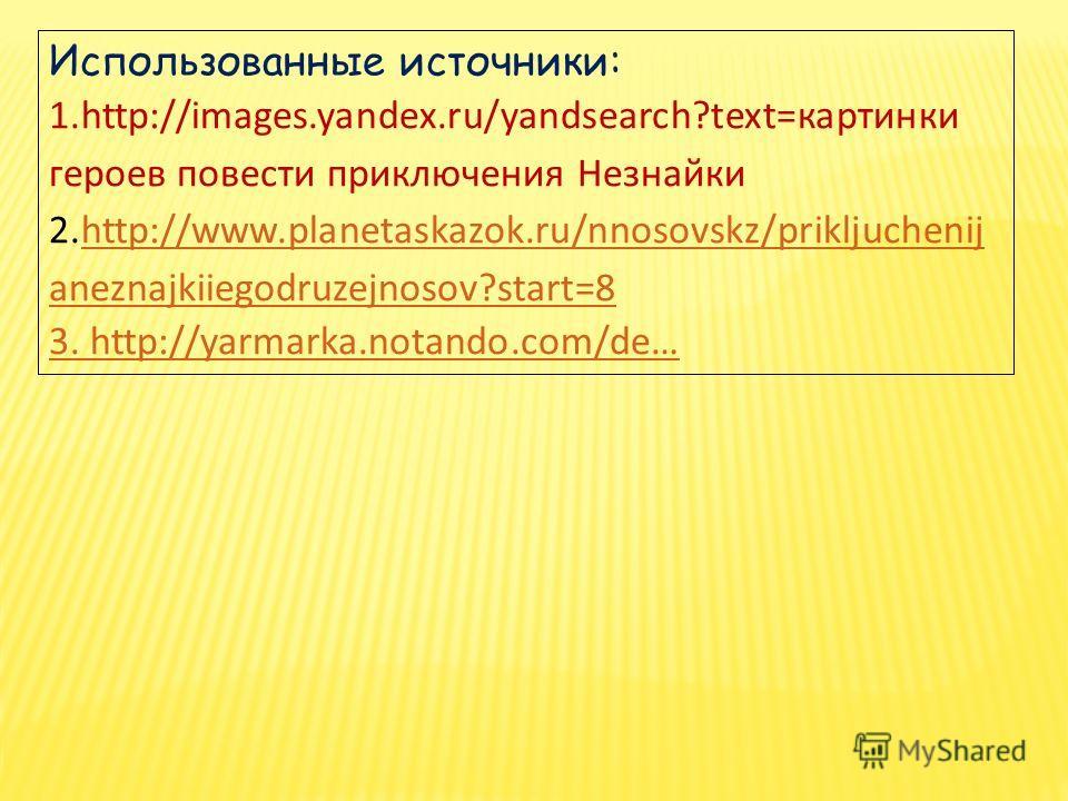 Использованные источники: 1.http://images.yandex.ru/yandsearch?text=картинки героев повести приключения Незнайки 2.http://www.planetaskazok.ru/nnosovskz/prikljuchenij aneznajkiiegodruzejnosov?start=8http://www.planetaskazok.ru/nnosovskz/prikljuchenij