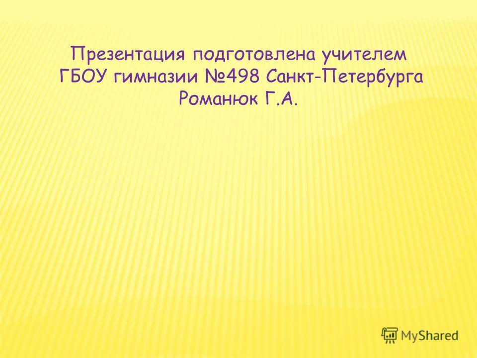 Презентация подготовлена учителем ГБОУ гимназии 498 Санкт-Петербурга Романюк Г.А.