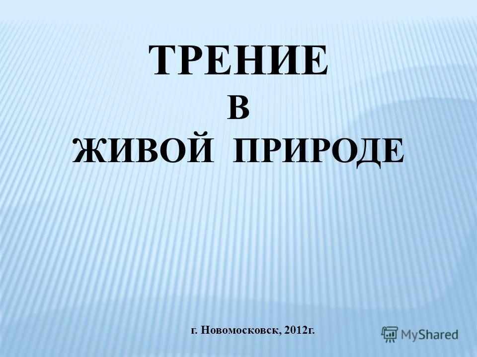 г. Новомосковск, 2012 г. ТРЕНИЕ В ЖИВОЙ ПРИРОДЕ