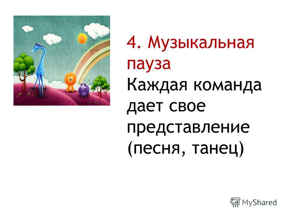 4. Музыкальная пауза Каждая команда дает свое представление (песня, танец)