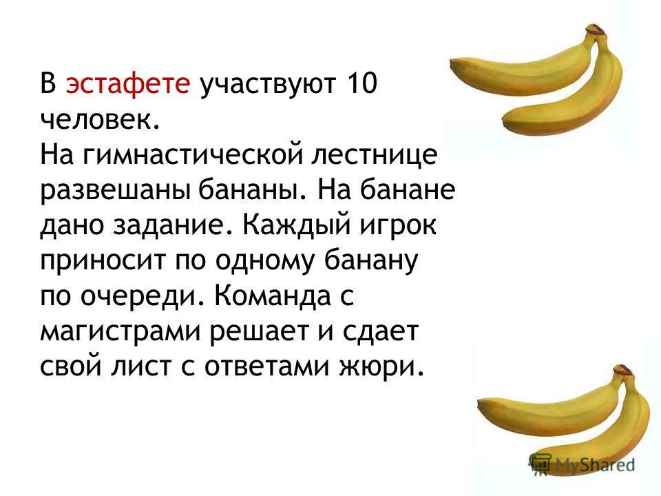 В эстафете участвуют 10 человек. На гимнастической лестнице развешаны бананы. На банане дано задание. Каждый игрок приносит по одному банану по очереди. Команда с магистрами решает и сдает свой лист с ответами жюри.