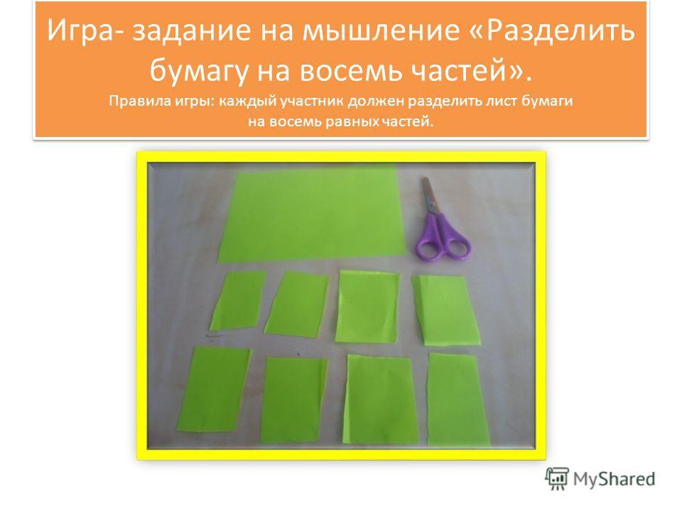 Игра- задание на мышление «Разделить бумагу на восемь частей». Правила игры: каждый участник должен разделить лист бумаги на восемь равных частей.