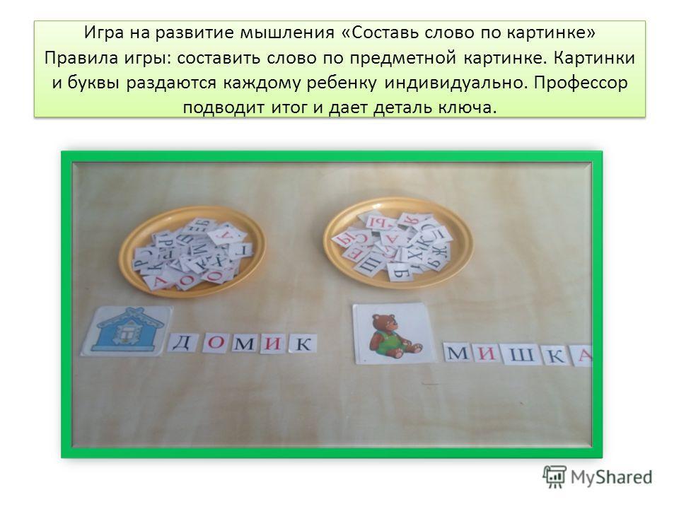 Игра на развитие мышления «Составь слово по картинке» Правила игры: составить слово по предметной картинке. Картинки и буквы раздаются каждому ребенку индивидуально. Профессор подводит итог и дает деталь ключа.