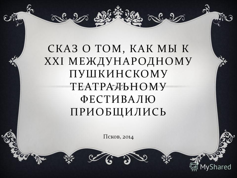 СКАЗ О ТОМ, КАК МЫ К XXI МЕЖДУНАРОДНОМУ ПУШКИНСКОМУ ТЕАТРАЛЬНОМУ ФЕСТИВАЛЮ ПРИОБЩИЛИСЬ Псков, 2014