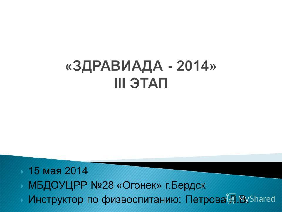 15 мая 2014 МБДОУЦРР 28 «Огонек» г.Бердск Инструктор по физвоспитанию: Петрова Л.В.