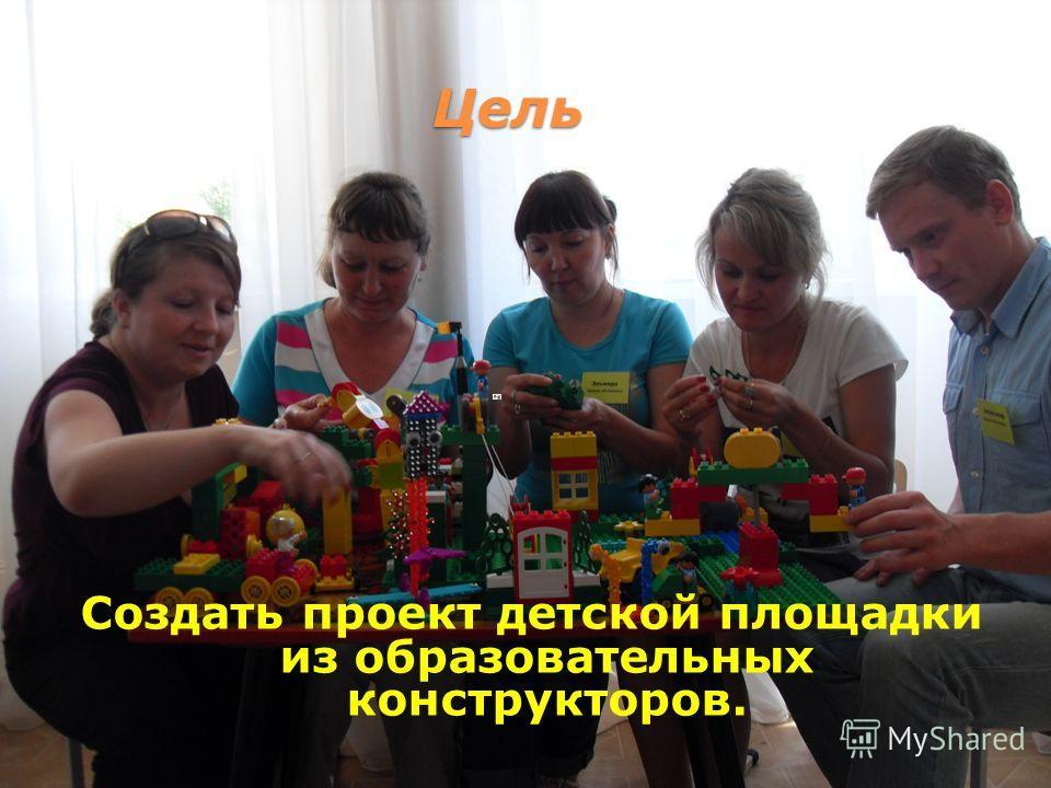 Цель Создать проект детской площадки из образовательных конструкторов.