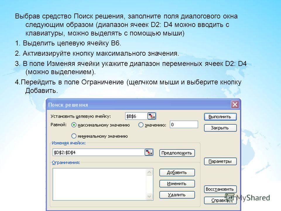 Выбрав средство Поиск решения, заполните поля диалогового окна следующим образом (диапазон ячеек D2: D4 можно вводить с клавиатуры, можно выделять с помощью мыши) 1. Выделить целевую ячейку В6. 2. Активизируйте кнопку максимального значения. 3. В пол