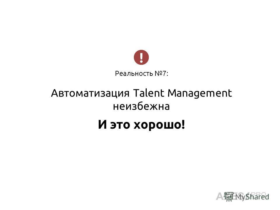 Реальность 7: Автоматизация Talent Management неизбежна И это хорошо!