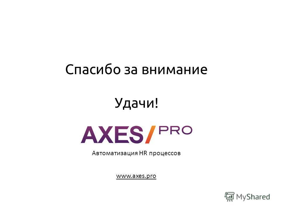 Спасибо за внимание Удачи! www.axes.pro Автоматизация HR процессов