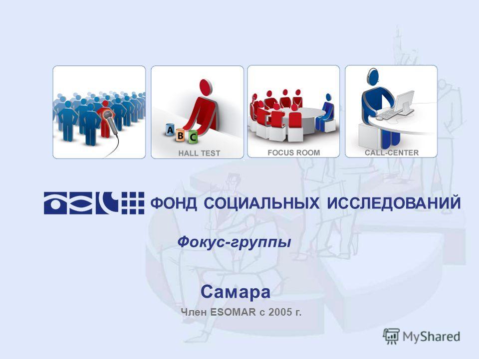Самара ФОНД СОЦИАЛЬНЫХ ИССЛЕДОВАНИЙ Фокус-группы Член ESOMAR с 2005 г.