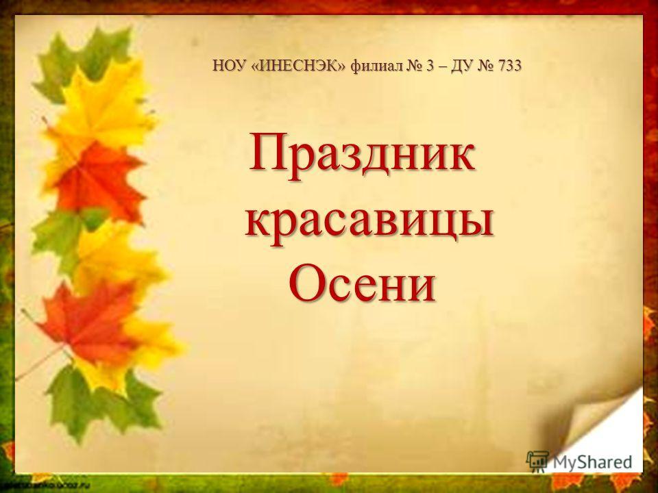 НОУ «ИНЕСНЭК» филиал 3 – ДУ 733 Праздник красавицы красавицы Осени