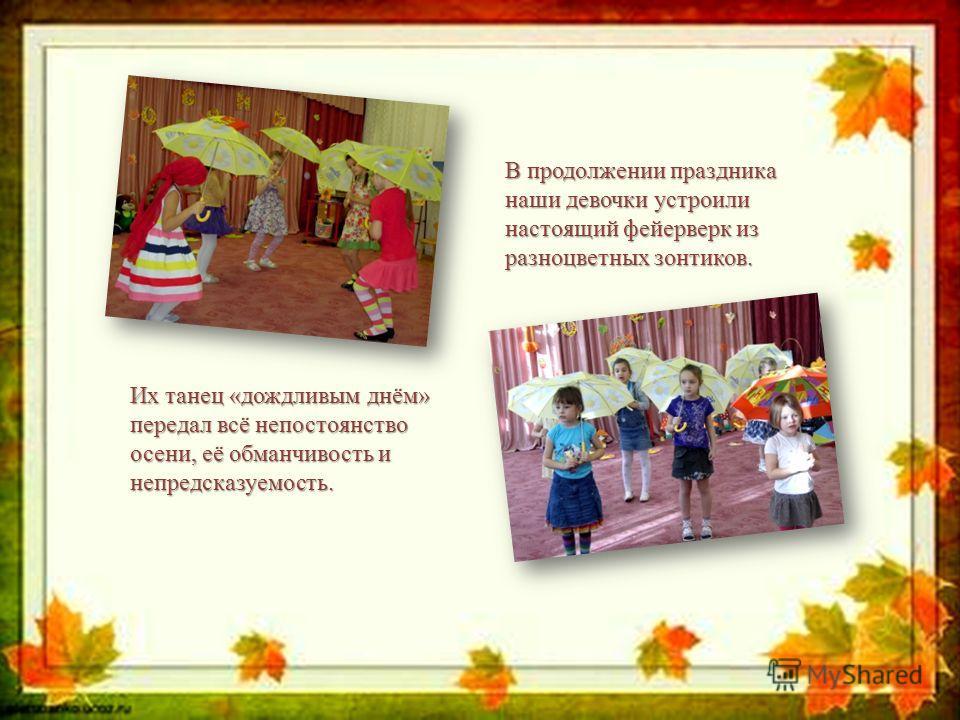В продолжении праздника наши девочки устроили настоящий фейерверк из разноцветных зонтиков. Их танец «дождливым днём» передал всё непостоянство осени, её обманчивость и непредсказуемость.