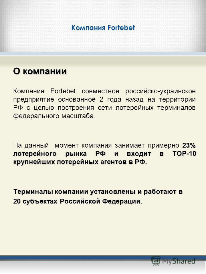 Компания Fortebet О компании Компания Fortebet совместное российско-украинское предприятие основанное 2 года назад на территории РФ с целью построения сети лотерейных терминалов федерального масштаба. 23% лотерейного рынка РФ и входит в TOP-10 крупне