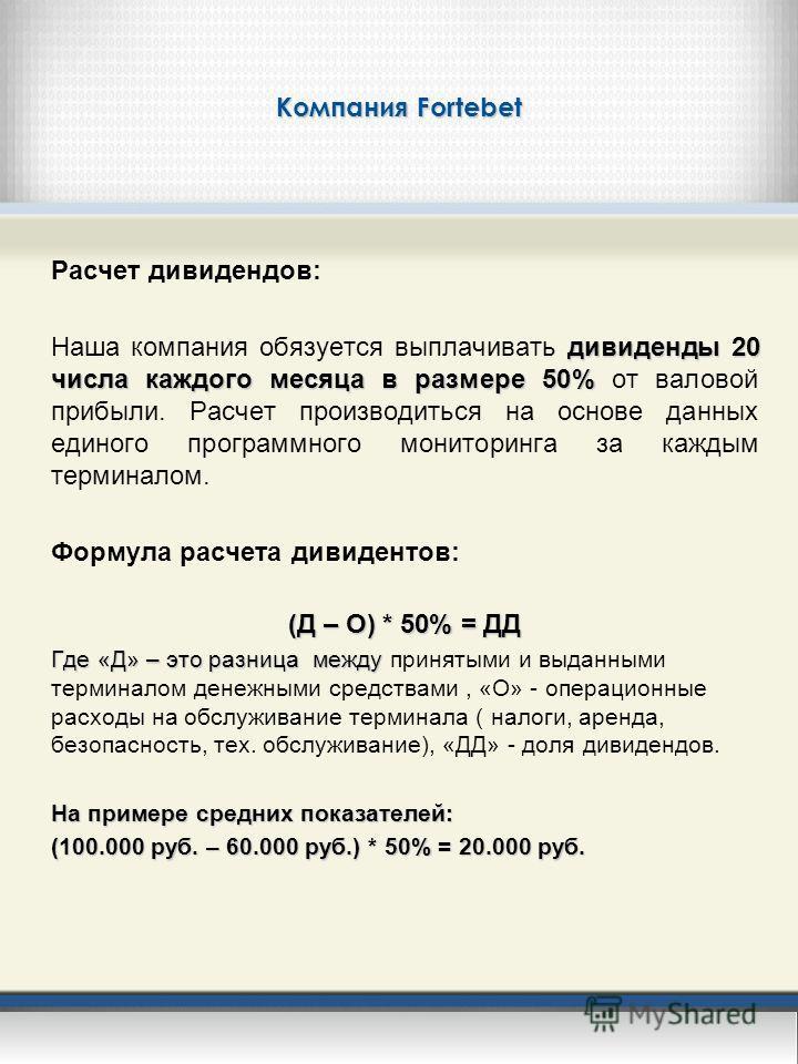 Компания Fortebet Расчет дивидендов: дивиденды 20 числа каждого месяца в размере 50% Наша компания обязуется выплачивать дивиденды 20 числа каждого месяца в размере 50% от валовой прибыли. Расчет производиться на основе данных единого программного мо