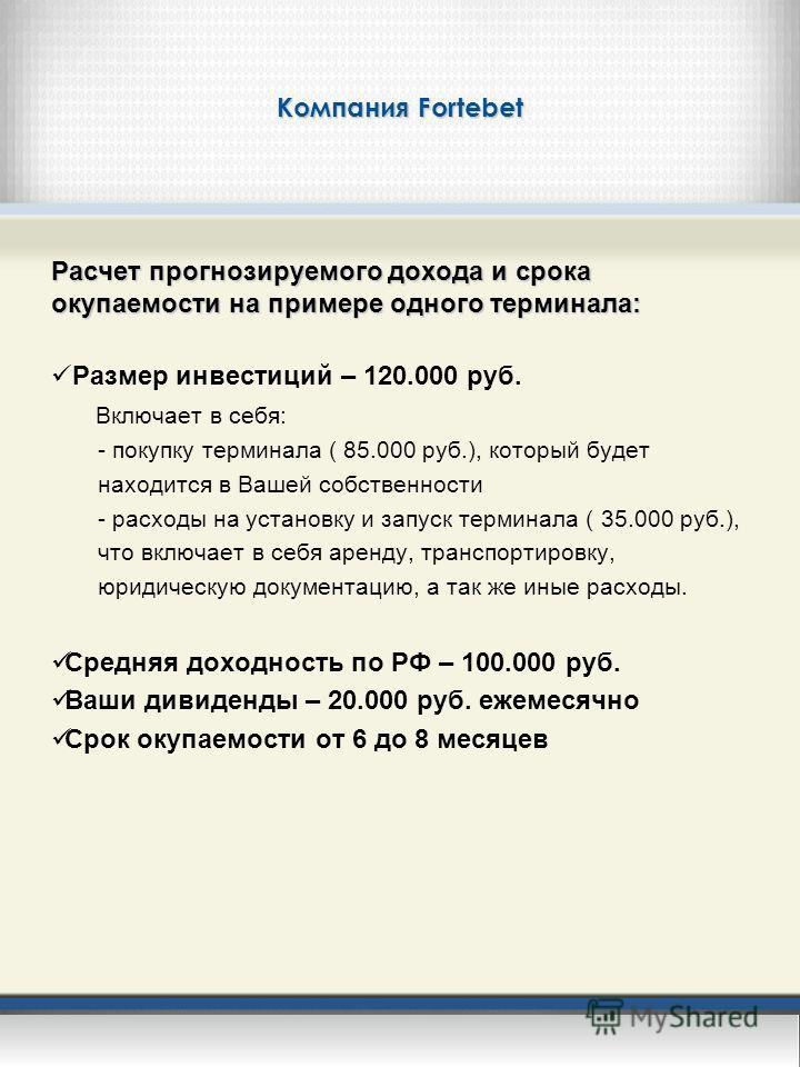 Компания Fortebet Расчет прогнозируемого дохода и срока окупаемости на примере одного терминала: Размер инвестиций – 120.000 руб. Включает в себя: - покупку терминала ( 85.000 руб.), который будет находится в Вашей собственности - расходы на установк