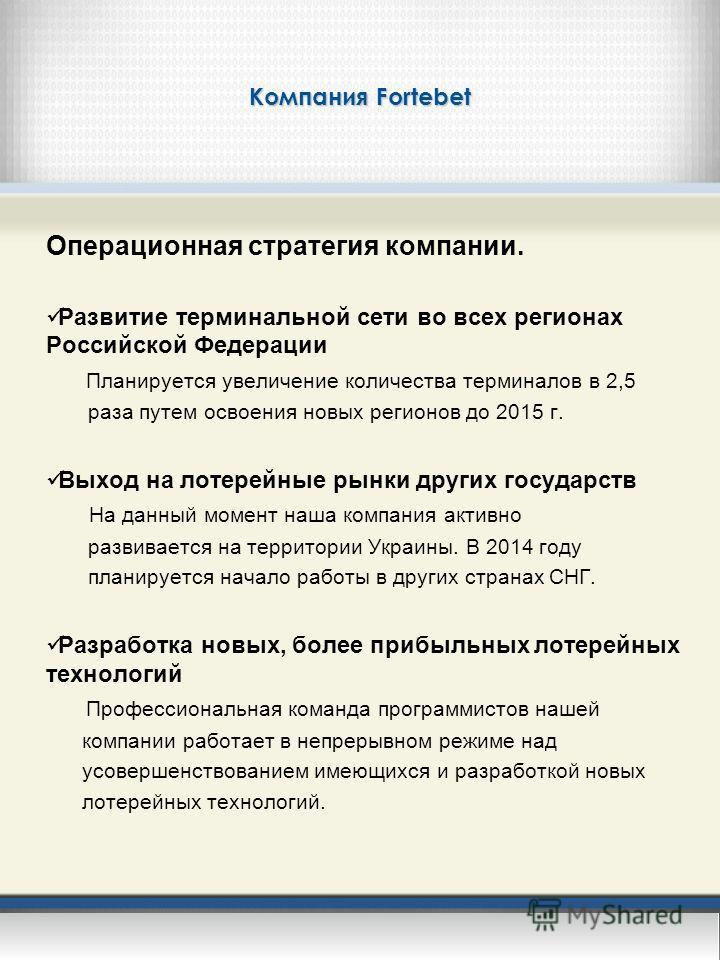 Компания Fortebet Операционная стратегия компании. Развитие терминальной сети во всех регионах Российской Федерации Планируется увеличение количества терминалов в 2,5 раза путем освоения новых регионов до 2015 г. Выход на лотерейные рынки других госу