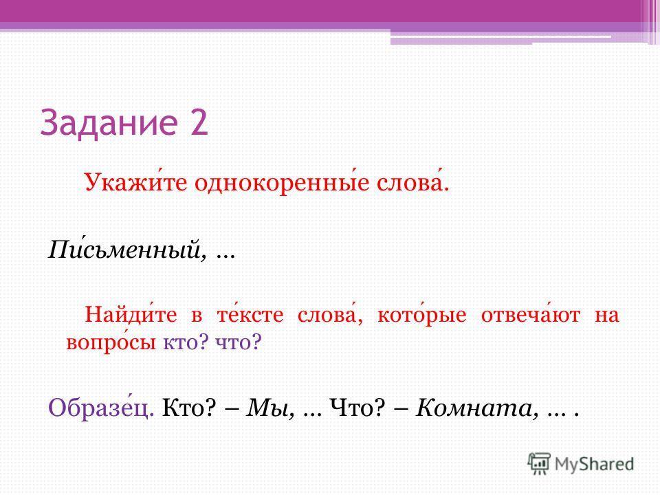 Задание 2 Укажите однокоренные слова. Письменный, … Найдите в тексте слова, которые отвечают на вопросы кто? что? Образец. Кто? – Мы, … Что? – Комната, ….
