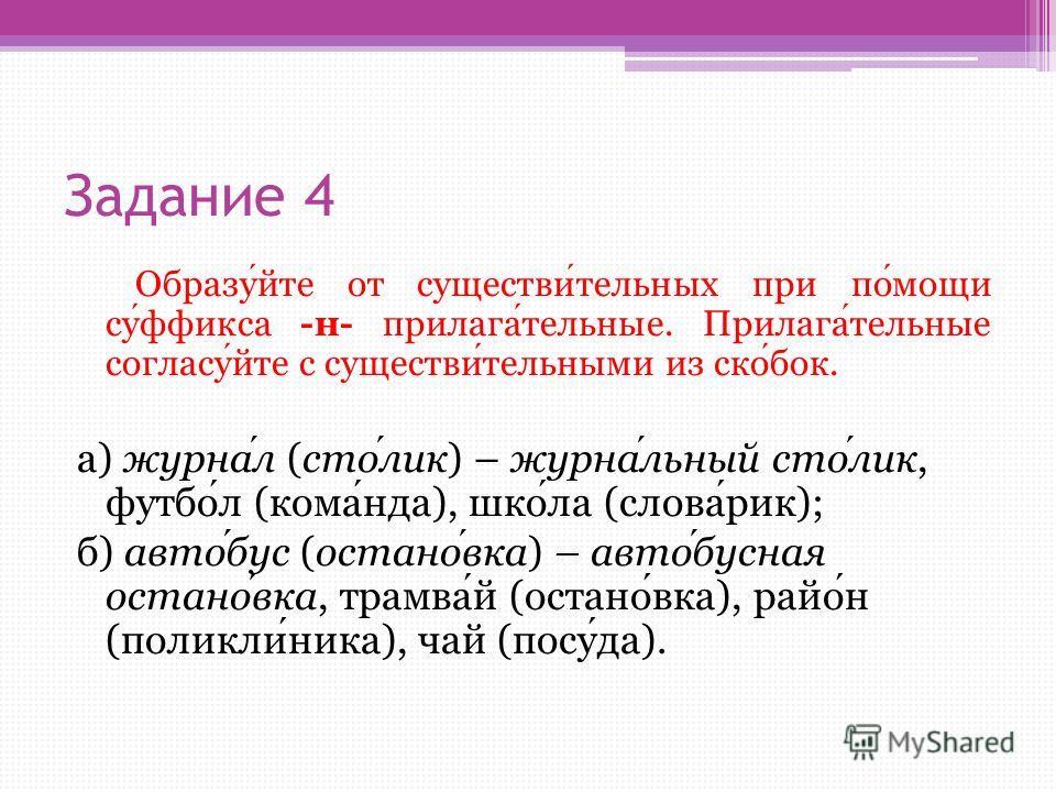 Задание 4 Образуйте от существительных при помощи суффикса -н- прилагательные. Прилагательные согласуйте с существительными из скобок. а) журнал (столик) – журнальный столик, футбол (команда), школа (словарик); б) автобус (остановка) – автобусная ост