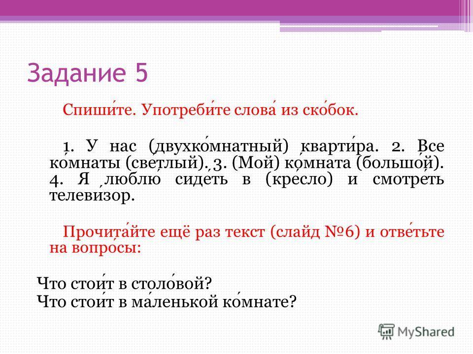 Задание 5 Спишите. Употребите слова из скобок. 1. У нас (двухкомнатный) квартира. 2. Все комнаты (светлый). 3. (Мой) комната (большой). 4. Я люблю сидеть в (кресло) и смотреть телевизор. Прочитайте ещё раз текст (слайд 6) и ответьте на вопросы: Что с