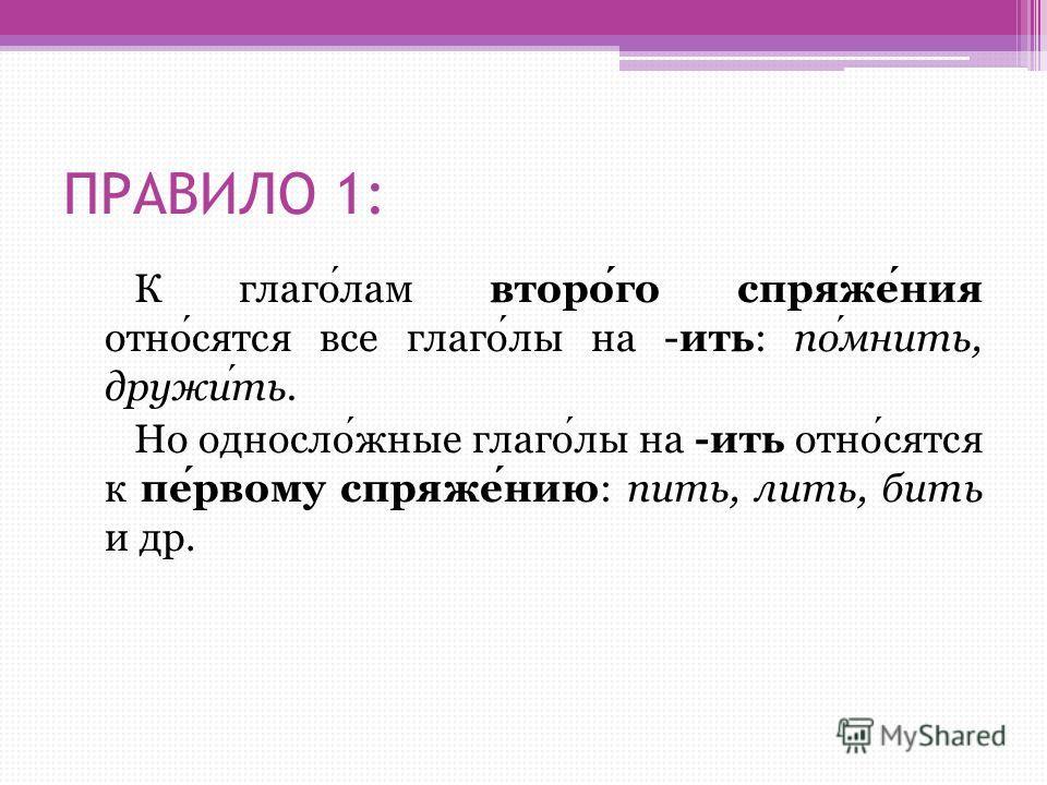ПРАВИЛО 1: К глаголам второго спряжения относятся все глаголы на -ить: помнить, дружить. Но односложные глаголы на -ить относятся к первому спряжению: пить, лить, бить и др.