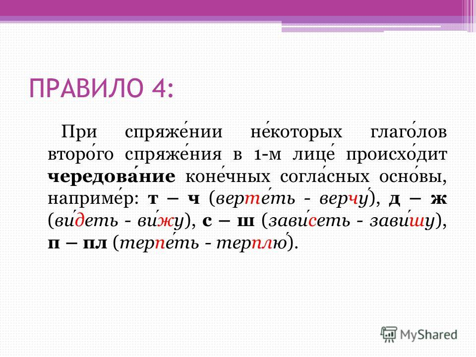 ПРАВИЛО 4: При спряжении некоторых глаголов второго спряжения в 1-м лице происходит чередование конечных согласных основы, например: т – ч (вертеть - верчу), д – ж (видеть - вижу), с – ш (зависеть - завишу), п – пл (терпеть - терплю).