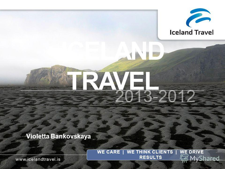 ICELAND TRAVEL 2013-2012 WE CARE | WE THINK CLIENTS | WE DRIVE RESULTS Violetta Bankovskaya www.icelandtravel.is