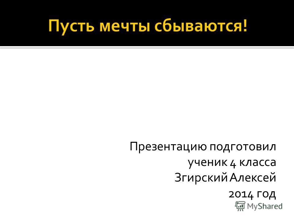 Презентацию подготовил ученик 4 класса Згирский Алексей 2014 год