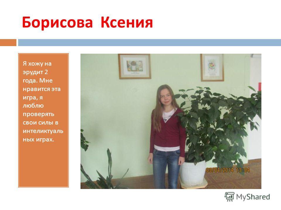 Борисова Ксения Я хожу на эрудит 2 года. Мне нравится эта игра, я люблю проверять свои силы в интеликтуаль них играх.