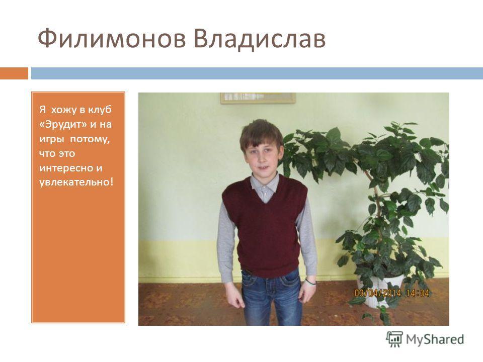 Филимонов Владислав Я хожу в клуб « Эрудит » и на игры потому, что это интересно и увлекательно !