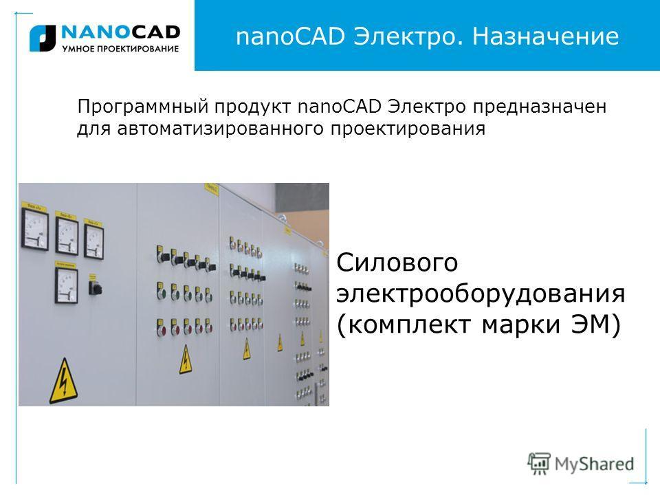 nanoCAD Электро. Назначение Программный продукт nanoCAD Электро предназначен для автоматизированного проектирования Силового электрооборудования (комплект марки ЭМ)