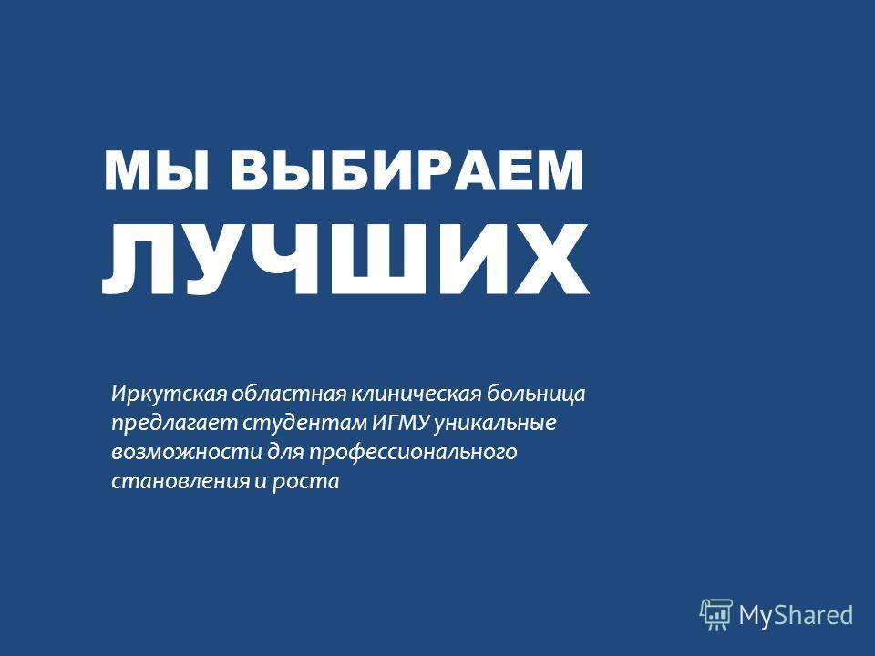 МЫ ВЫБИРАЕМ ЛУЧШИХ Иркутская областная клиническая больница предлагает студентам ИГМУ уникальные возможности для профессионального становления и роста