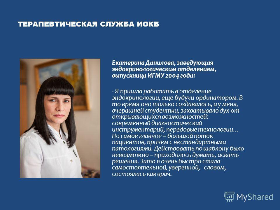 ТЕРАПЕВТИЧЕСКАЯ СЛУЖБА ИОКБ Екатерина Данилова, заведующая эндокринологическим отделением, выпускница ИГМУ 2004 года: - Я пришла работать в отделение эндокринологии, еще будучи ординатором. В то время оно только создавалось, и у меня, вчерашней студе