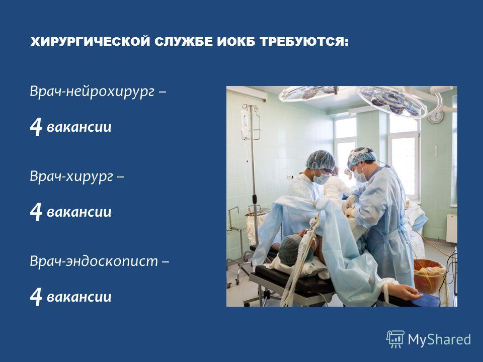 ХИРУРГИЧЕСКОЙ СЛУЖБЕ ИОКБ ТРЕБУЮТСЯ: Врач-нейрохирург – 4 вакансии Врач-хирург – 4 вакансии Врач-эндоскопист – 4 вакансии