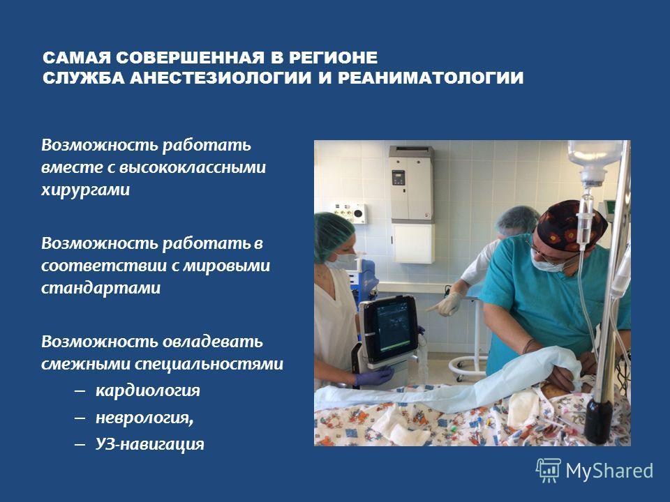 САМАЯ СОВЕРШЕННАЯ В РЕГИОНЕ СЛУЖБА АНЕСТЕЗИОЛОГИИ И РЕАНИМАТОЛОГИИ Возможность работать вместе с высококлассными хирургами Возможность работать в соответствии с мировыми стандартами Возможность овладевать смежными специальностями – кардиология – невр