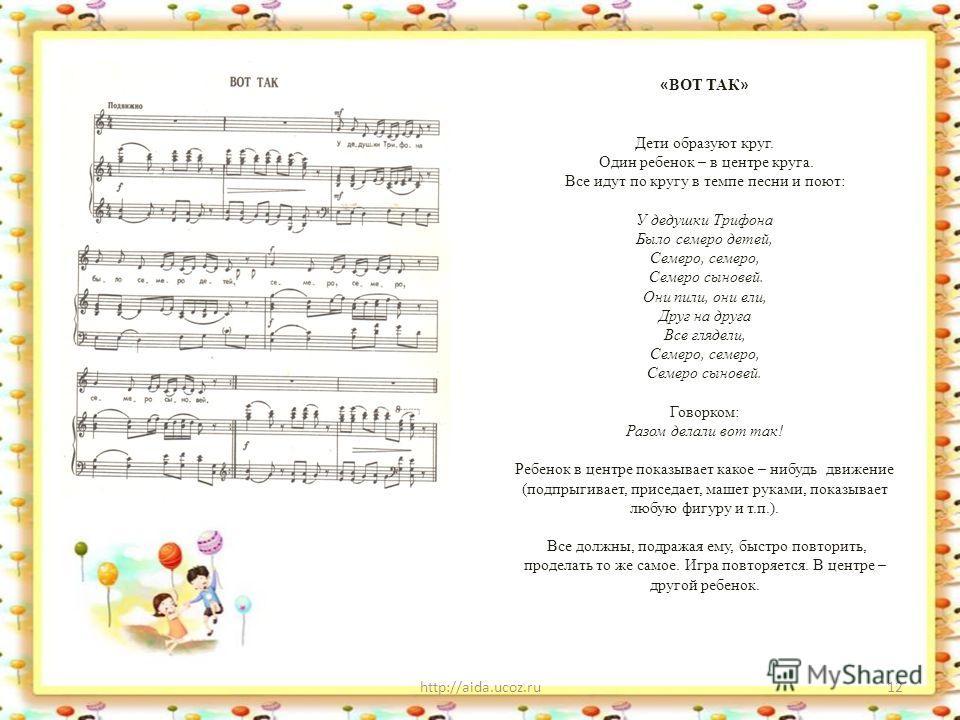http://aida.ucoz.ru12 « ВОТ ТАК » Дети образуют круг. Один ребенок – в центре круга. Все идут по кругу в темпе песни и поют: У дедушки Трифона Было семеро детей, Семеро, семеро, Семеро сыновей. Они пили, они ели, Друг на друга Все глядели, Семеро, се