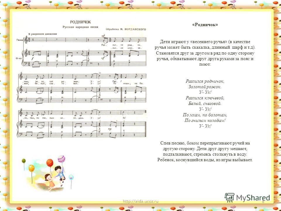 http://aida.ucoz.ru8 « Родничок » Дети играют у « весеннего ручья » (в качестве ручья может быть скакалка, длинный шарф и т.д). Становятся друг за другом в ряд по одну сторону ручья, обхватывают друг друга руками за пояс и поют: Разлился родничок, Зо