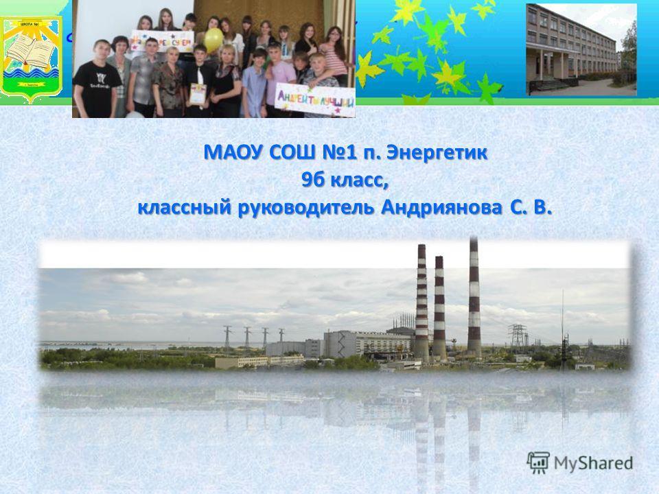 МАОУ СОШ 1 п. Энергетик 9 б класс, классный руководитель Андриянова С. В.