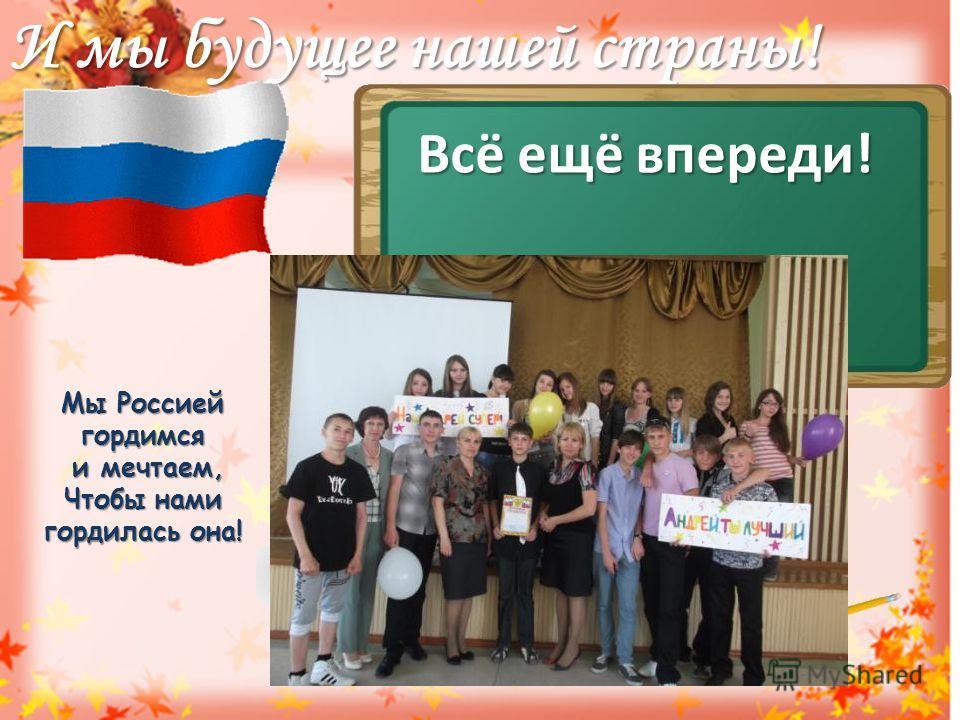 И мы будущее нашей страны! Всё ещё впереди! Мы Россией гордимся и мечтаем, и мечтаем, Чтобы нами гордилась она!