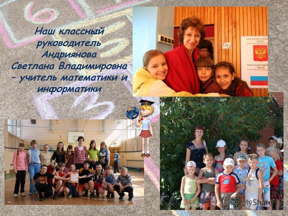 Наш классный руководитель Андриянова Светлана Владимировна – учитель математики и информатики