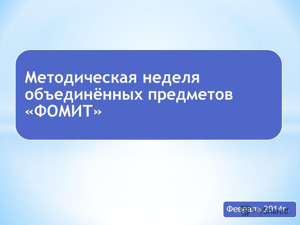 Методическая неделя объединённых предметов «ФОМИТ» Февраль 2014 г.