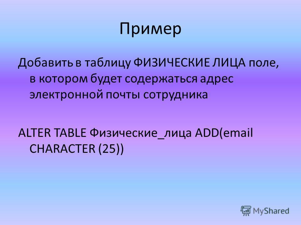 Пример Добавить в таблицу ФИЗИЧЕСКИЕ ЛИЦА поле, в котором будет содержаться адрес электронной почты сотрудника ALTER TABLE Физические_лица ADD(email CHARACTER (25))