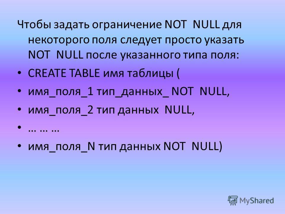 Чтобы задать ограничение NOT NULL для некоторого поля следует просто указать NOT NULL после указанного типа поля: CREATE TABLE имя таблицы ( имя_поля_1 тип_данных_ NOT NULL, имя_поля_2 тип данных NULL, … … … имя_поля_N тип данных NOT NULL)