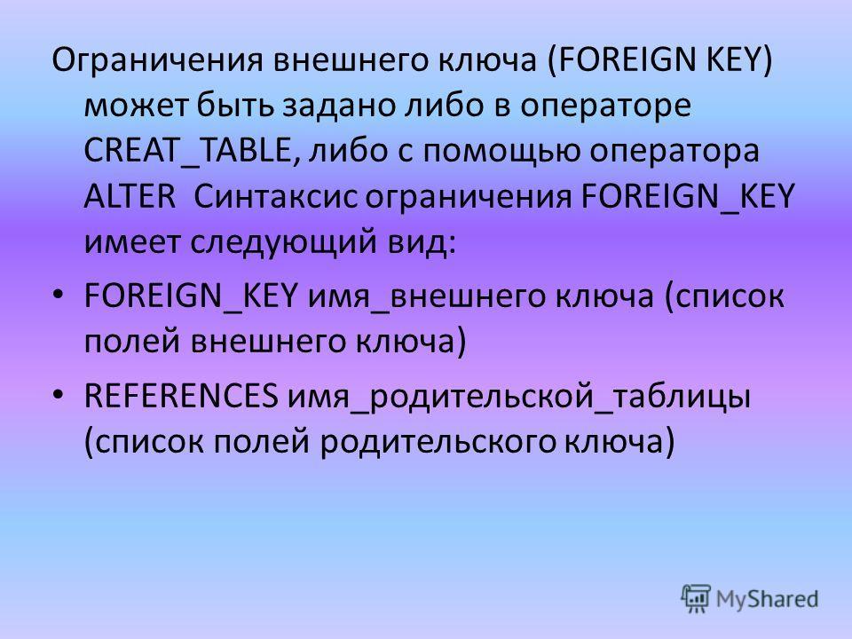 Ограничения внешнего ключа (FOREIGN KEY) может быть задано либо в операторе CREAT_TABLE, либо с помощью оператора ALTER Синтаксис ограничения FOREIGN_KEY имеет следующий вид: FOREIGN_KEY имя_внешнего ключа (список полей внешнего ключа) REFERENCES имя