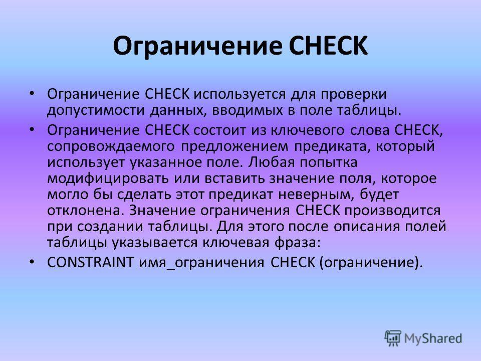 Ограничение CHECK Ограничение CHECK используется для проверки допустимости данных, вводимых в поле таблицы. Ограничение CHECK состоит из ключевого слова CHECK, сопровождаемого предложением предиката, который использует указанное поле. Любая попытка м
