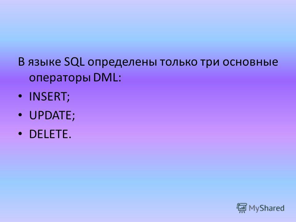 В языке SQL определены только три основные операторы DML: INSERT; UPDATE; DELETE.