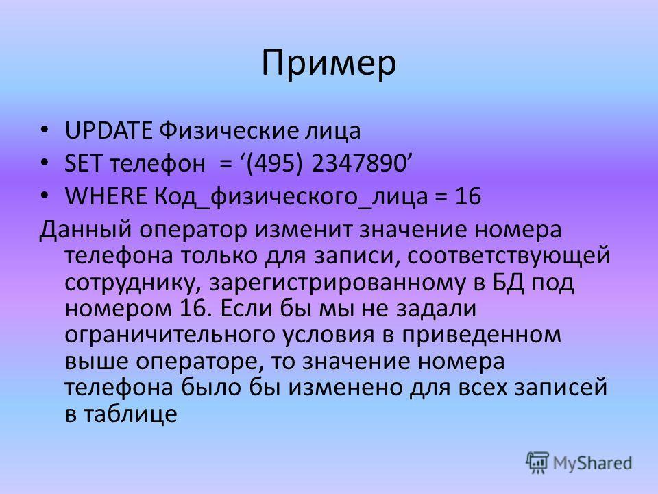 Пример UPDATE Физические лица SET телефон = (495) 2347890 WHERE Код_физического_лица = 16 Данный оператор изменит значение номера телефона только для записи, соответствующей сотруднику, зарегистрированному в БД под номером 16. Если бы мы не задали ог