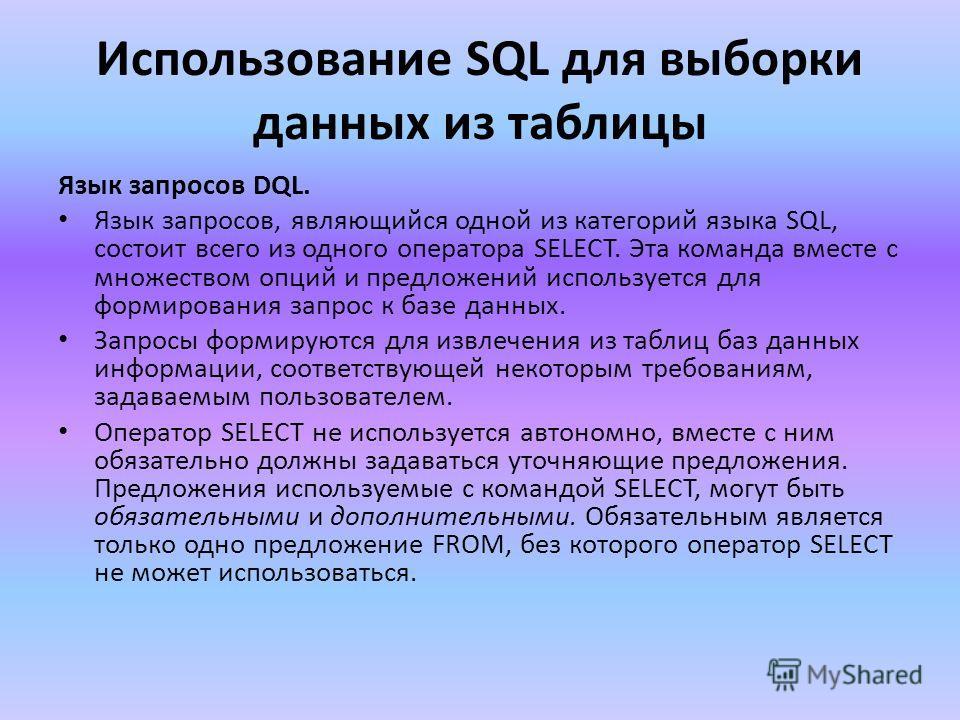 Использование SQL для выборки данных из таблицы Язык запросов DQL. Язык запросов, являющийся одной из категорий языка SQL, состоит всего из одного оператора SELECT. Эта команда вместе с множеством опций и предложений используется для формирования зап