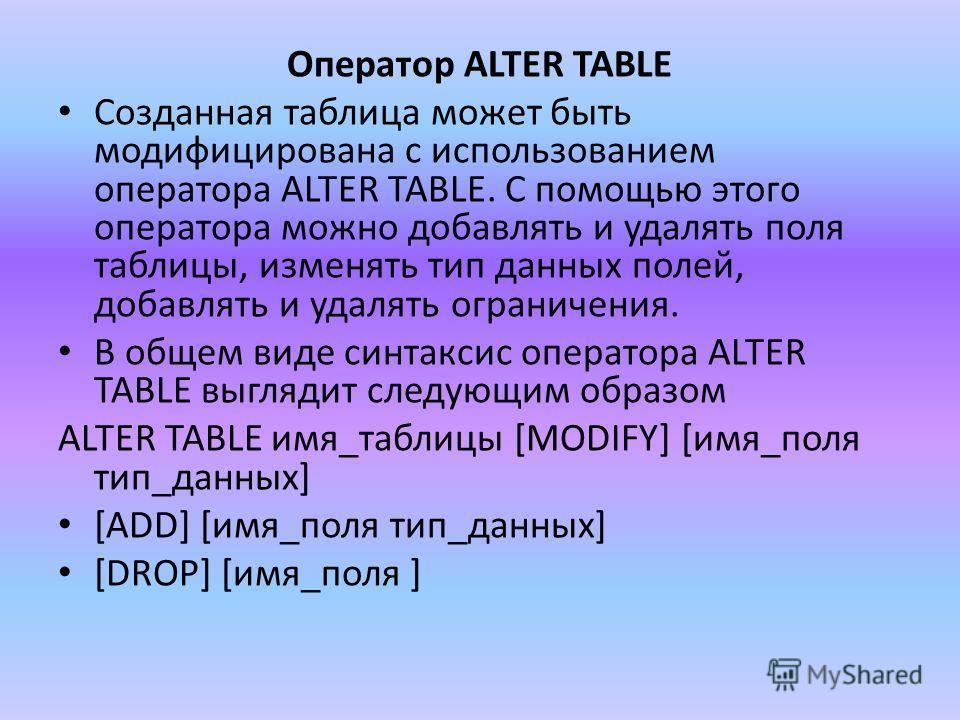Оператор ALTER TABLE Созданная таблица может быть модифицирована с использованием оператора ALTER TABLE. С помощью этого оператора можно добавлять и удалять поля таблицы, изменять тип данных полей, добавлять и удалять ограничения. В общем виде синтак